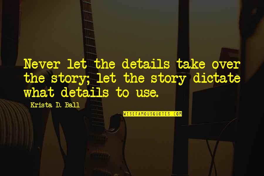 Dictate Quotes By Krista D. Ball: Never let the details take over the story;