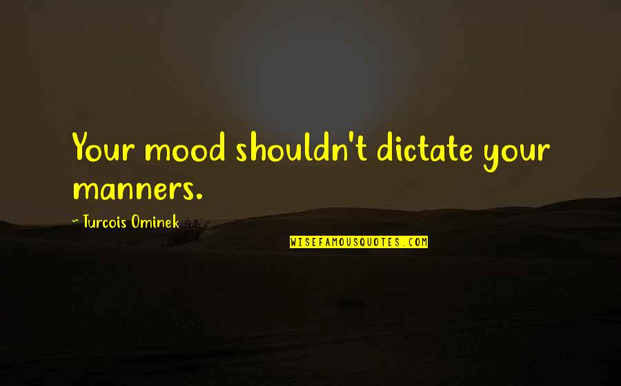 Dictate Quotes By Turcois Ominek: Your mood shouldn't dictate your manners.