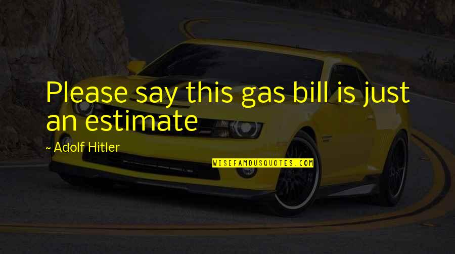 Dictator Quotes By Adolf Hitler: Please say this gas bill is just an