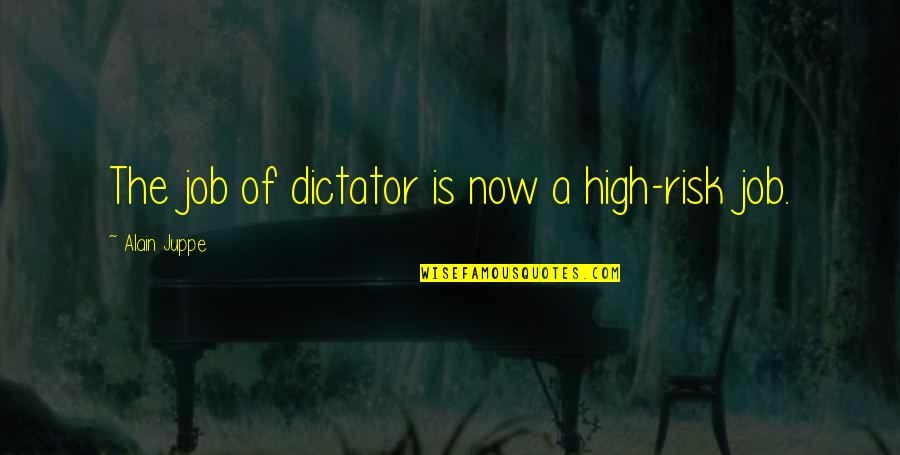 Dictator Quotes By Alain Juppe: The job of dictator is now a high-risk