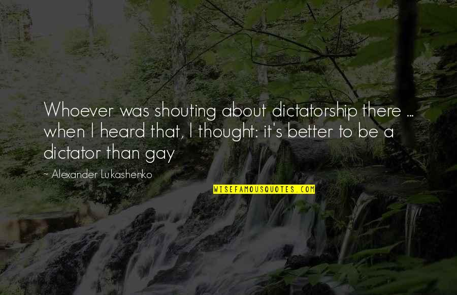 Dictator Quotes By Alexander Lukashenko: Whoever was shouting about dictatorship there ... when