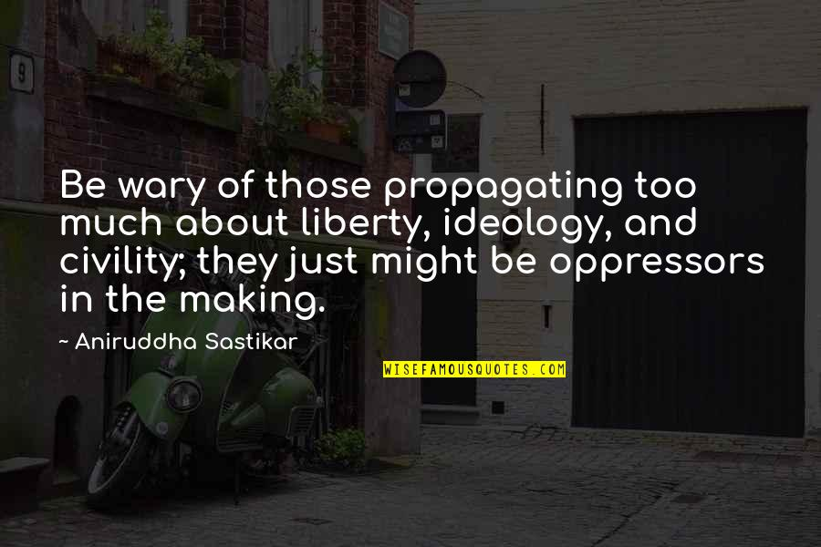 Dictator Quotes By Aniruddha Sastikar: Be wary of those propagating too much about