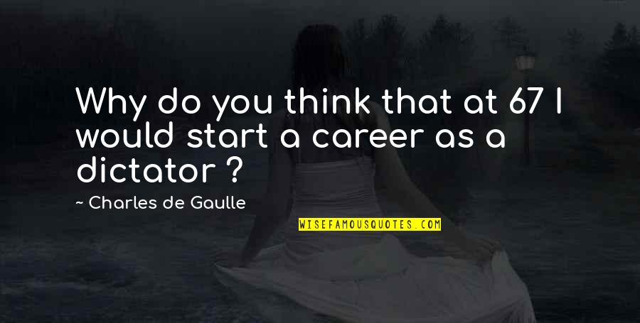 Dictator Quotes By Charles De Gaulle: Why do you think that at 67 I