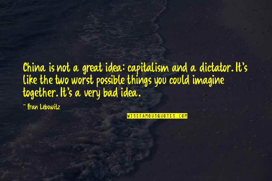 Dictator Quotes By Fran Lebowitz: China is not a great idea: capitalism and