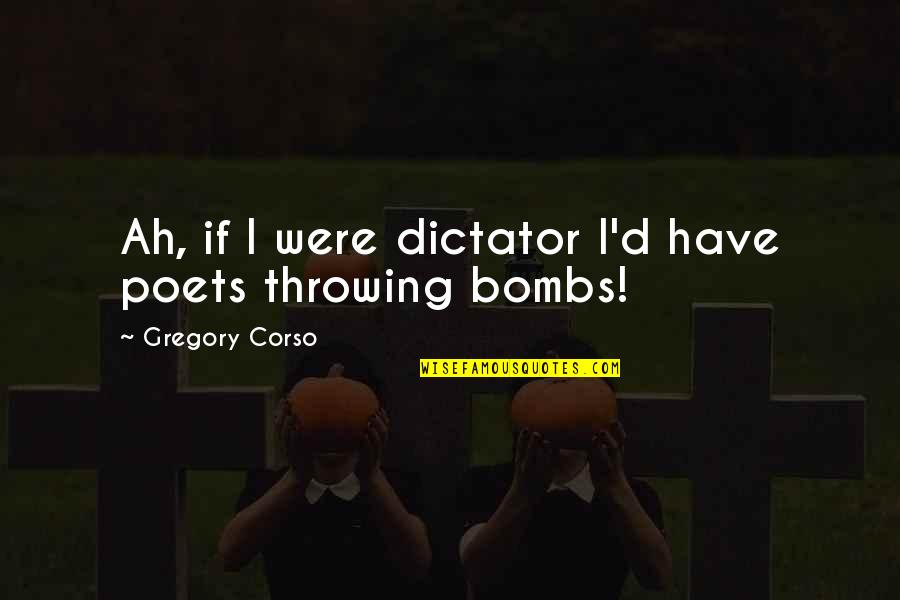 Dictator Quotes By Gregory Corso: Ah, if I were dictator I'd have poets