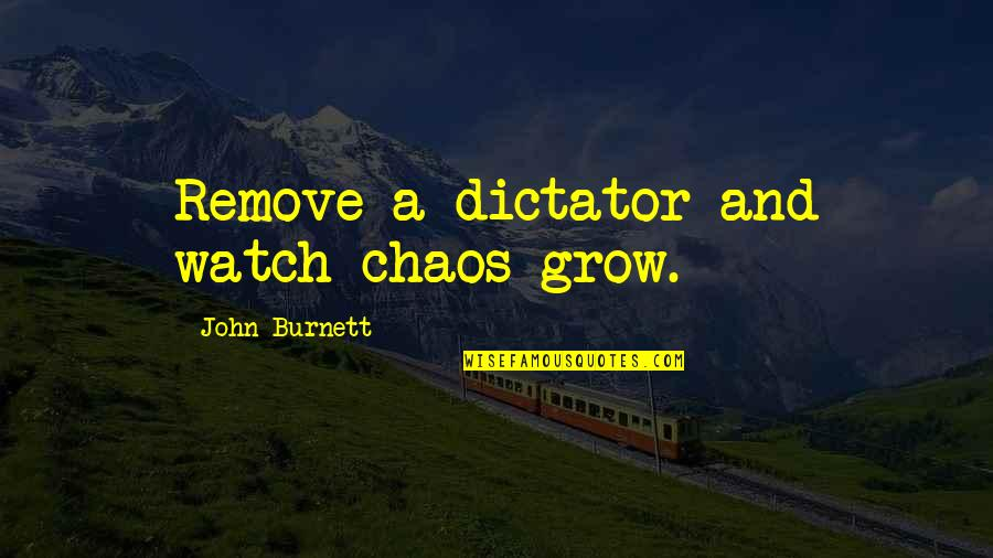 Dictator Quotes By John Burnett: Remove a dictator and watch chaos grow.