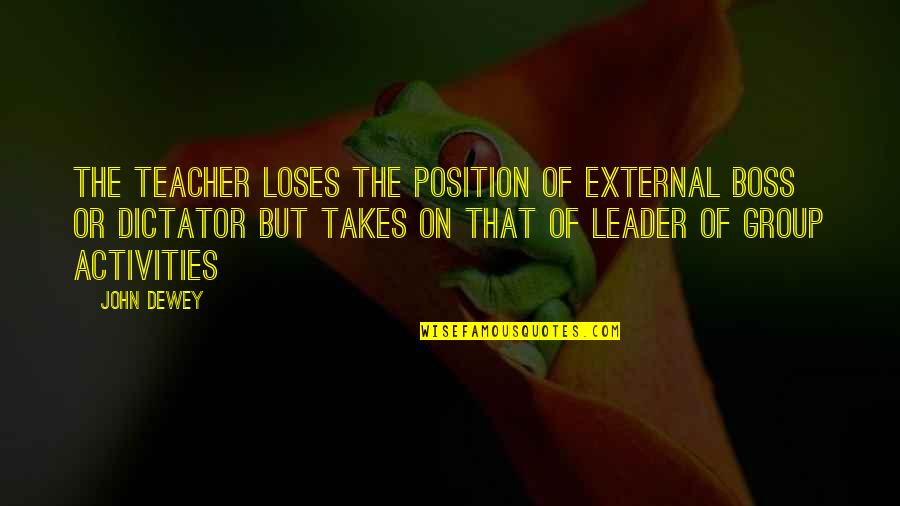 Dictator Quotes By John Dewey: The teacher loses the position of external boss