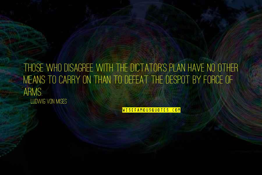 Dictator Quotes By Ludwig Von Mises: Those who disagree with the dictator's plan have