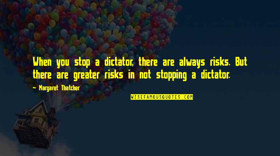 Dictator Quotes By Margaret Thatcher: When you stop a dictator, there are always