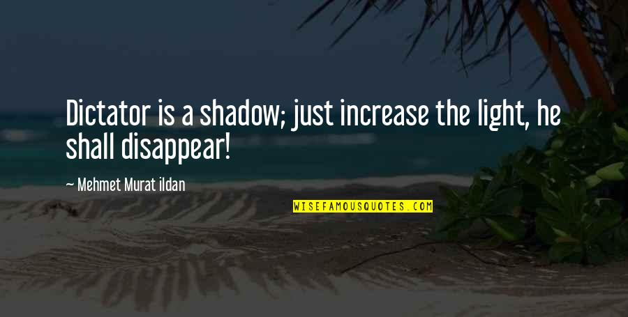 Dictator Quotes By Mehmet Murat Ildan: Dictator is a shadow; just increase the light,
