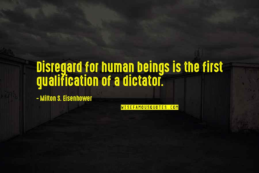 Dictator Quotes By Milton S. Eisenhower: Disregard for human beings is the first qualification