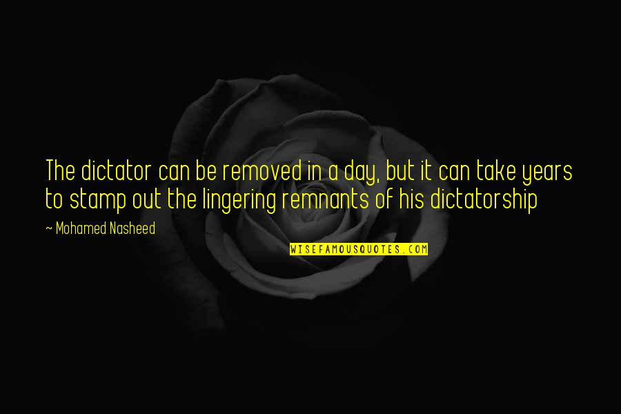 Dictator Quotes By Mohamed Nasheed: The dictator can be removed in a day,