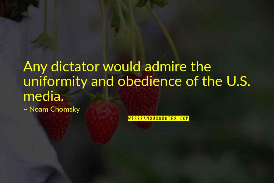 Dictator Quotes By Noam Chomsky: Any dictator would admire the uniformity and obedience