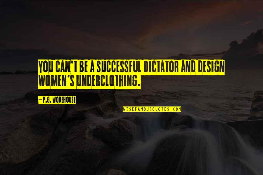 Dictator Quotes By P.G. Wodehouse: You can't be a successful Dictator and design