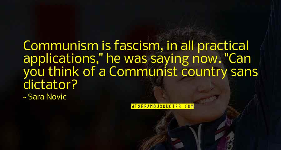 "Dictator Quotes By Sara Novic: Communism is fascism, in all practical applications,"" he"