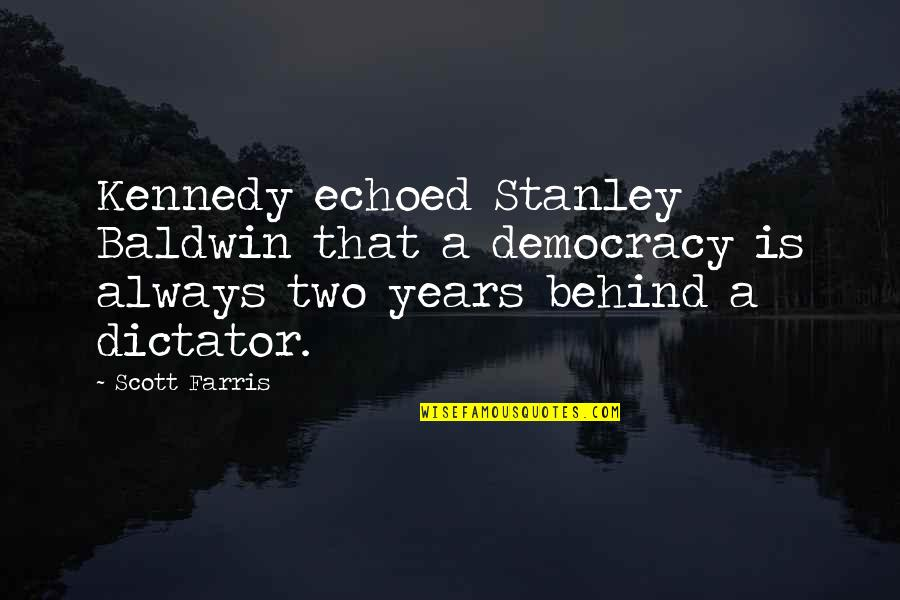 Dictator Quotes By Scott Farris: Kennedy echoed Stanley Baldwin that a democracy is