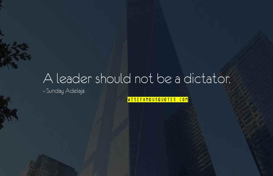 Dictator Quotes By Sunday Adelaja: A leader should not be a dictator.