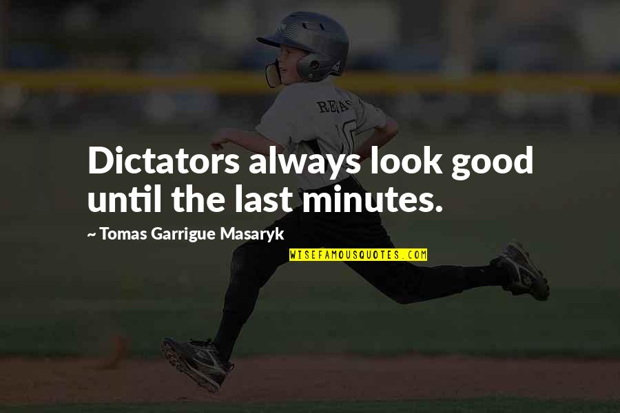 Dictator Quotes By Tomas Garrigue Masaryk: Dictators always look good until the last minutes.