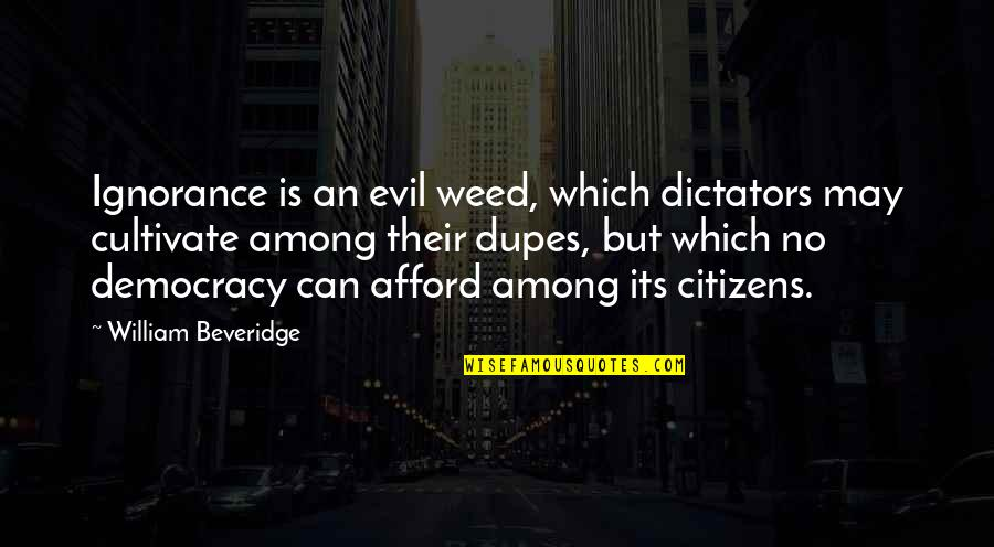 Dictator Quotes By William Beveridge: Ignorance is an evil weed, which dictators may