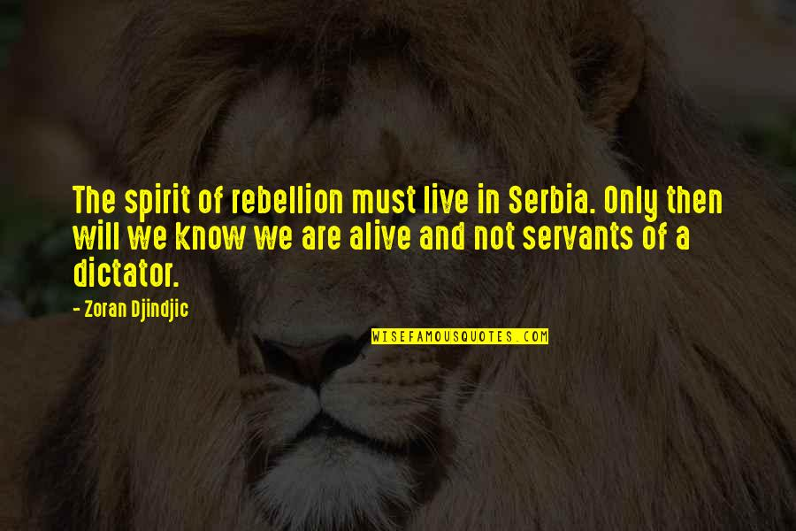 Dictator Quotes By Zoran Djindjic: The spirit of rebellion must live in Serbia.
