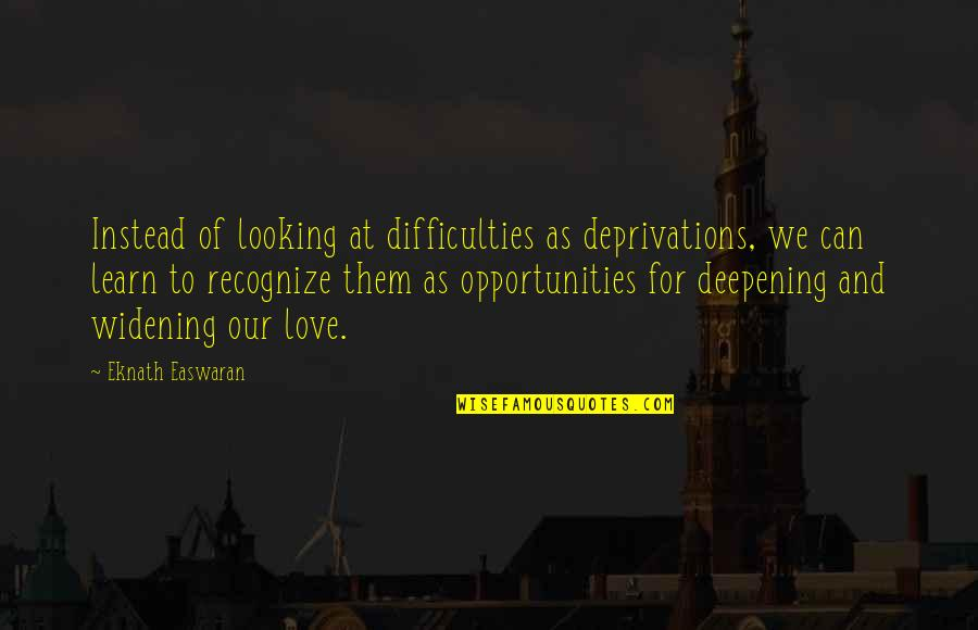 Dictatori Quotes By Eknath Easwaran: Instead of looking at difficulties as deprivations, we