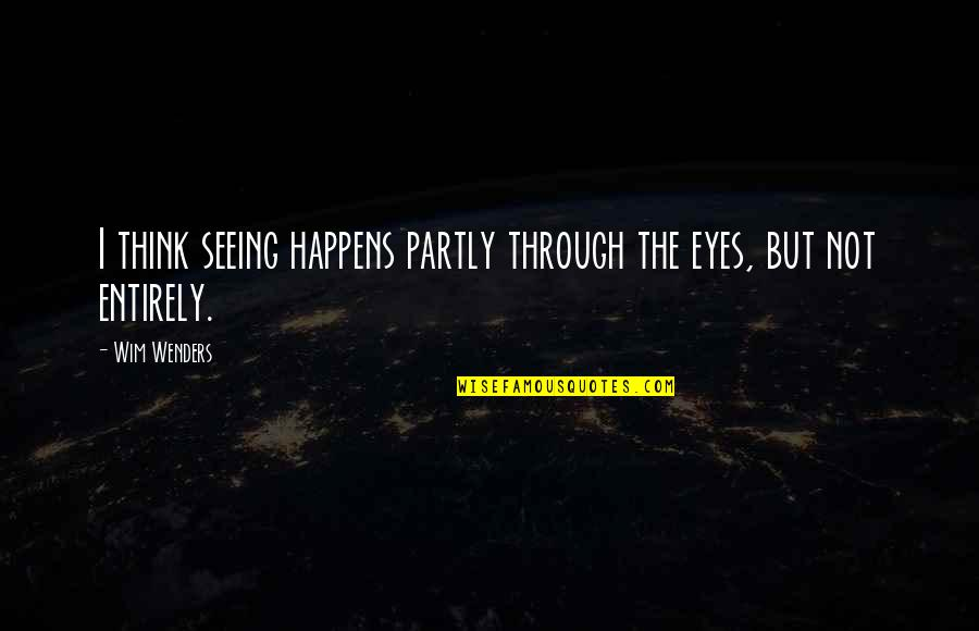 Dictatori Quotes By Wim Wenders: I think seeing happens partly through the eyes,