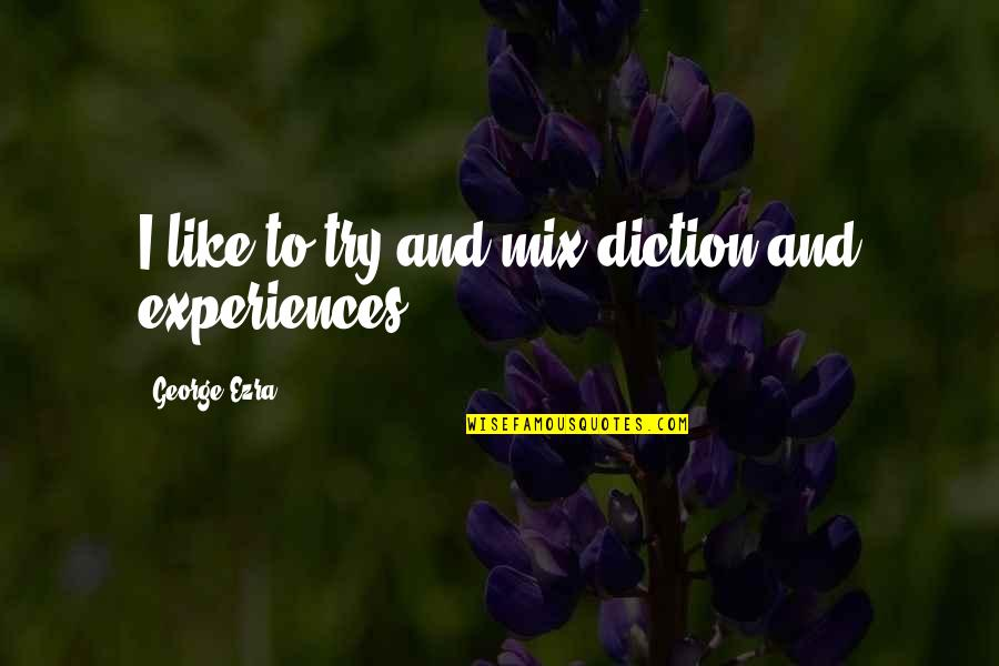 Diction Quotes By George Ezra: I like to try and mix diction and