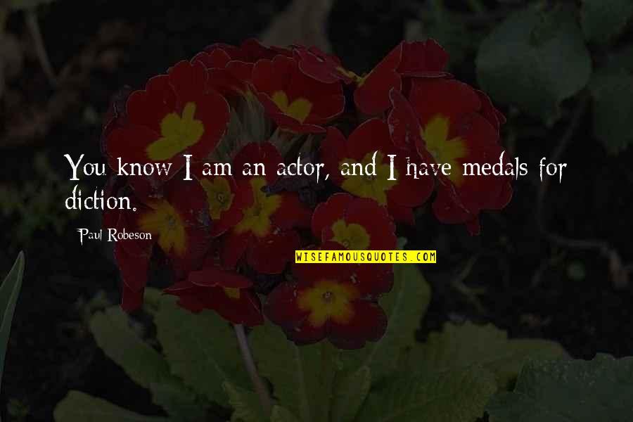 Diction Quotes By Paul Robeson: You know I am an actor, and I