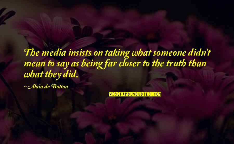 Did You Mean It Quotes By Alain De Botton: The media insists on taking what someone didn't