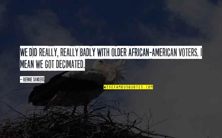Did You Mean It Quotes By Bernie Sanders: We did really, really badly with older African-American