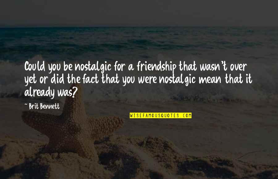 Did You Mean It Quotes By Brit Bennett: Could you be nostalgic for a friendship that
