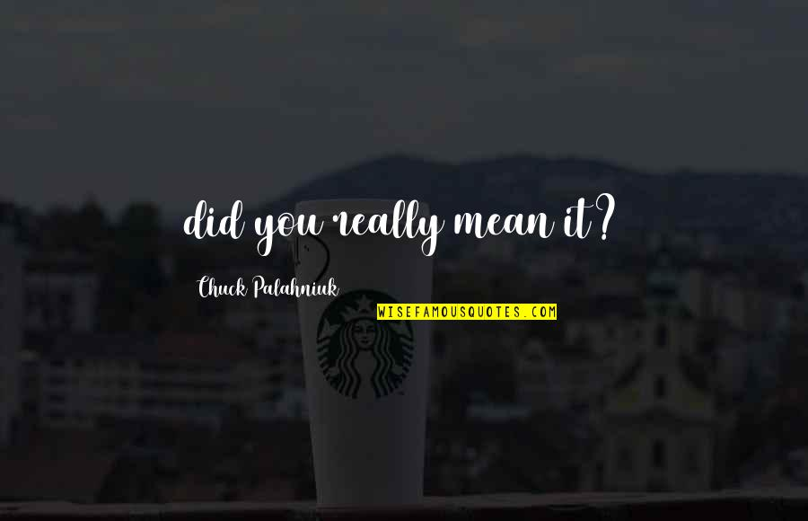 Did You Mean It Quotes By Chuck Palahniuk: did you really mean it?