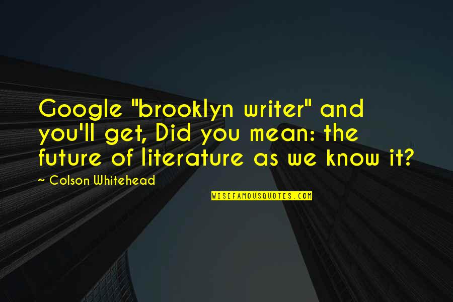 """Did You Mean It Quotes By Colson Whitehead: Google """"brooklyn writer"""" and you'll get, Did you"""