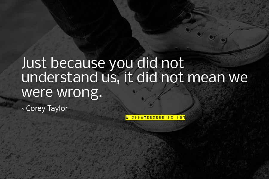 Did You Mean It Quotes By Corey Taylor: Just because you did not understand us, it