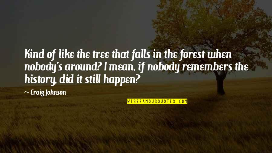 Did You Mean It Quotes By Craig Johnson: Kind of like the tree that falls in