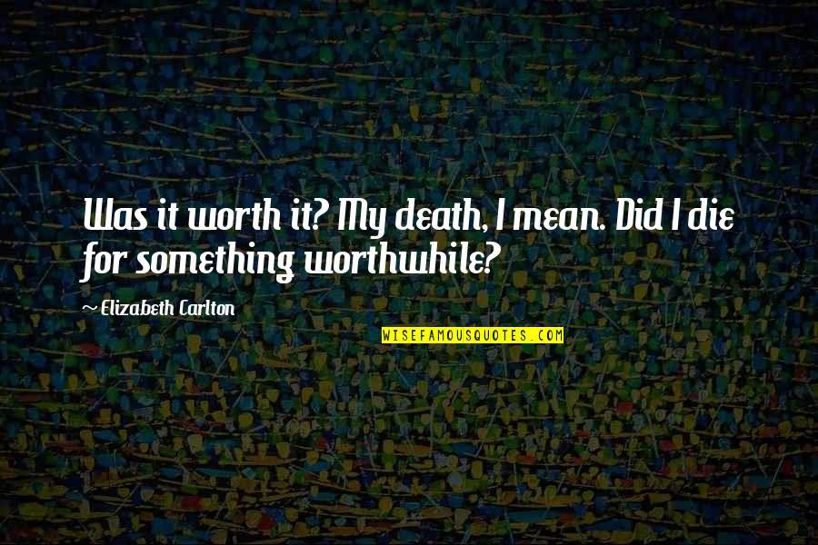Did You Mean It Quotes By Elizabeth Carlton: Was it worth it? My death, I mean.