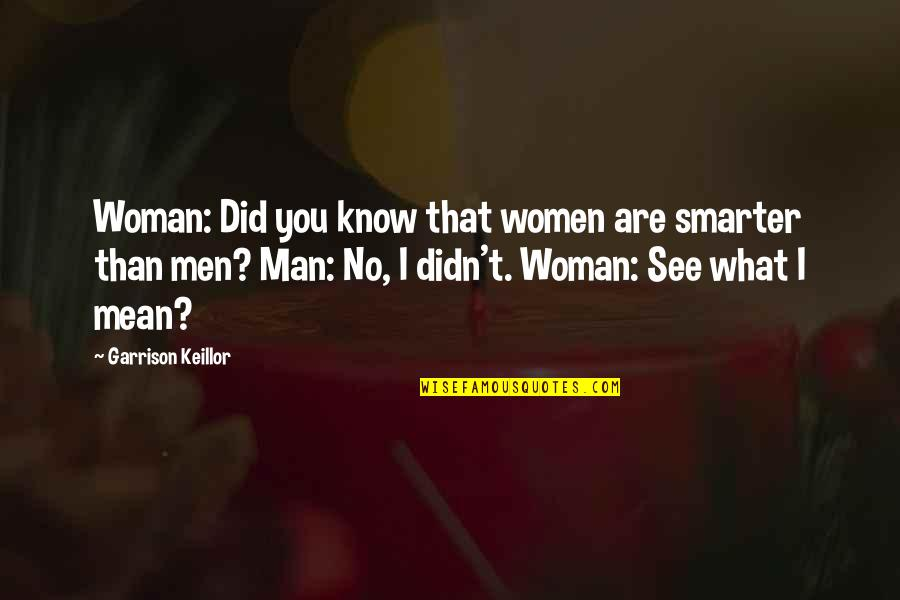 Did You Mean It Quotes By Garrison Keillor: Woman: Did you know that women are smarter
