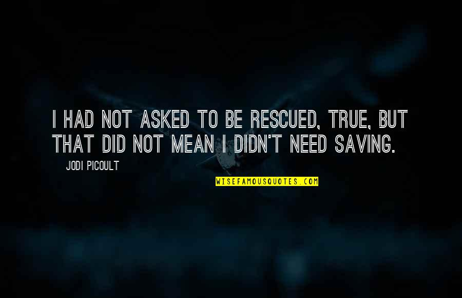 Did You Mean It Quotes By Jodi Picoult: I had not asked to be rescued, true,