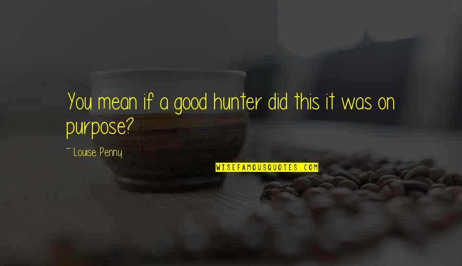 Did You Mean It Quotes By Louise Penny: You mean if a good hunter did this