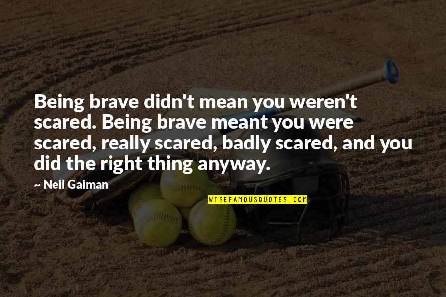 Did You Mean It Quotes By Neil Gaiman: Being brave didn't mean you weren't scared. Being