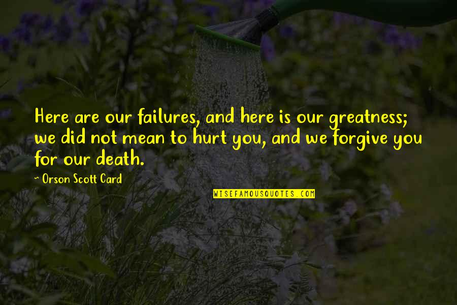 Did You Mean It Quotes By Orson Scott Card: Here are our failures, and here is our
