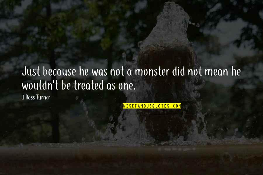 Did You Mean It Quotes By Ross Turner: Just because he was not a monster did