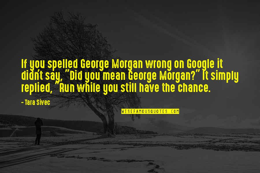 Did You Mean It Quotes By Tara Sivec: If you spelled George Morgan wrong on Google