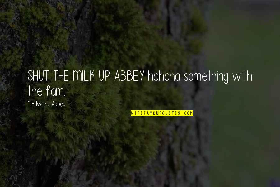 Diddums Quotes By Edward Abbey: SHUT THE MILK UP ABBEY hahaha something with