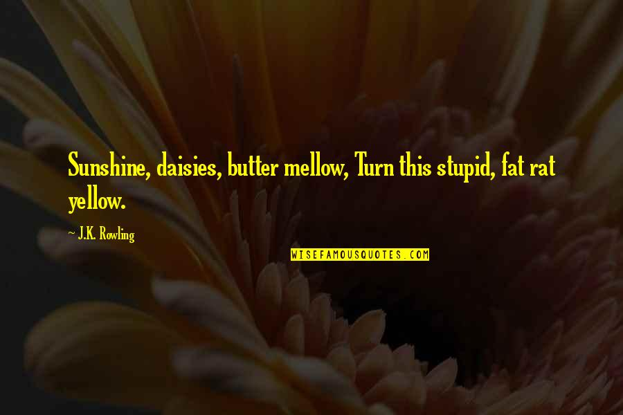 Diddums Quotes By J.K. Rowling: Sunshine, daisies, butter mellow, Turn this stupid, fat