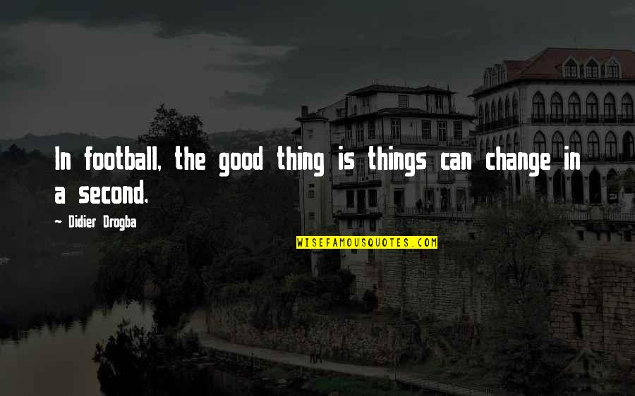 Didier Drogba Quotes By Didier Drogba: In football, the good thing is things can