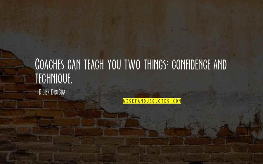 Didier Drogba Quotes By Didier Drogba: Coaches can teach you two things: confidence and