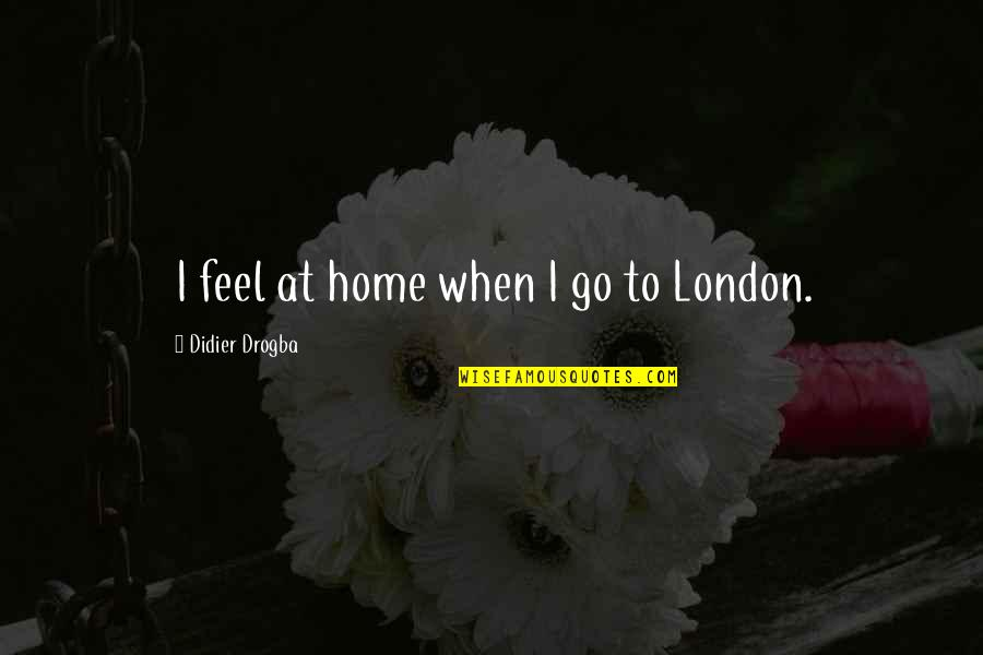 Didier Drogba Quotes By Didier Drogba: I feel at home when I go to