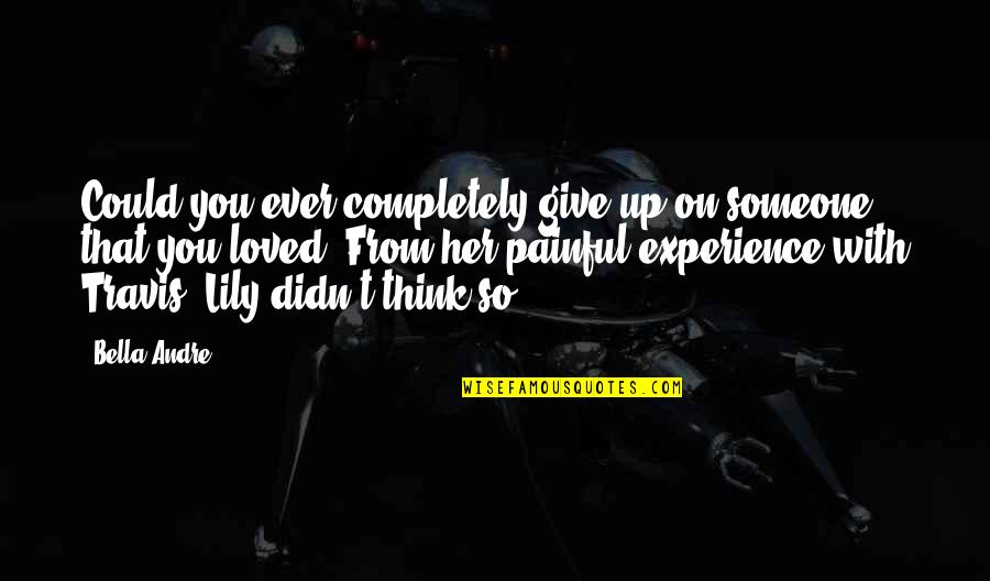 Didn't Give Up Quotes By Bella Andre: Could you ever completely give up on someone