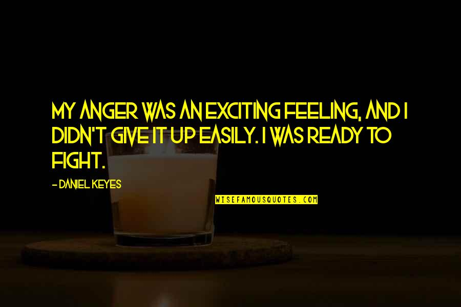 Didn't Give Up Quotes By Daniel Keyes: My anger was an exciting feeling, and I